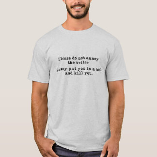 Don't annoy the writer. He may put you in a book T-Shirt