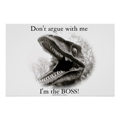 Don't argue with me.... I'm the BOSS! Posters