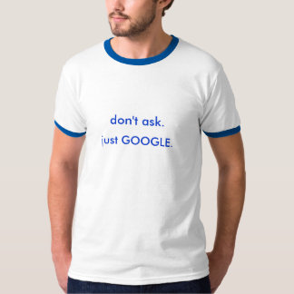 don't ask. just GOOGLE. T-Shirt