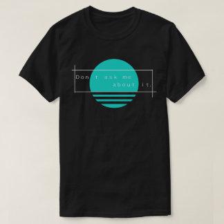 Don't ask me about it. Simple Vaporwave T-Shirt
