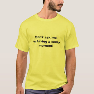 Don't ask me-I'm having a senior moment! T-Shirt