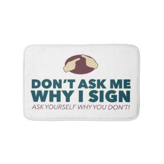 Don't ask me why I sign. an ASL bath mat Bath Mats