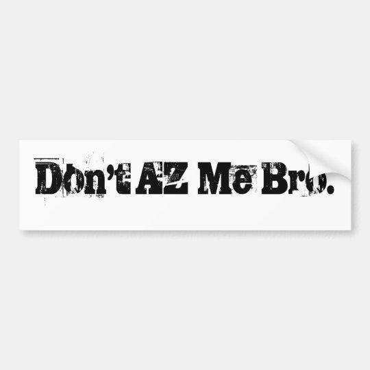 Don't AZ Me Bro. Bumper Sticker