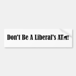 Don't be a liberal's ATM Bumper Sticker