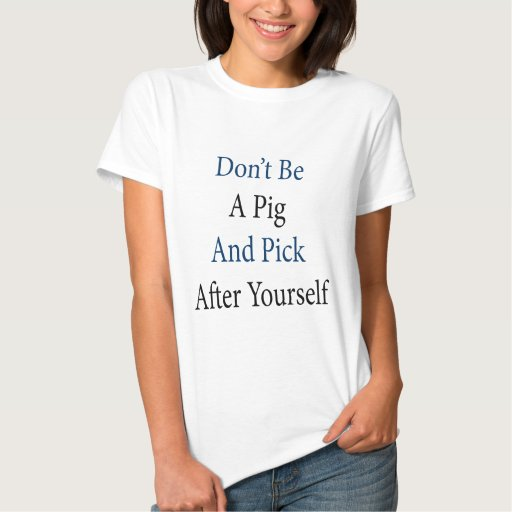 Don't Be A Pig And Pick After Yourself Tee Shirt