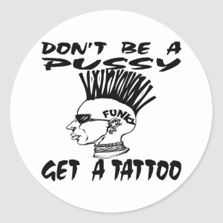 Don't Be A Pussy Get A Tattoo Classic Round Sticker