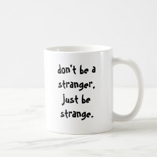don't be a stranger, just be strange. coffee mug