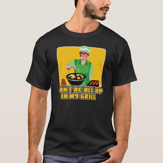 Don't Be All Up In My Grill T-Shirt
