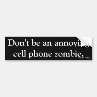 Don't be an annoying cell phone zombie. bumper sticker