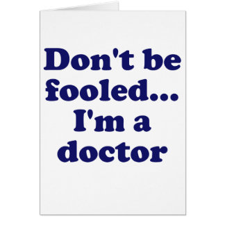 Dont be Fooled... Im a Doctor Card