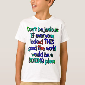 Don't be jealous. If everyone looked THIS good.... T-Shirt