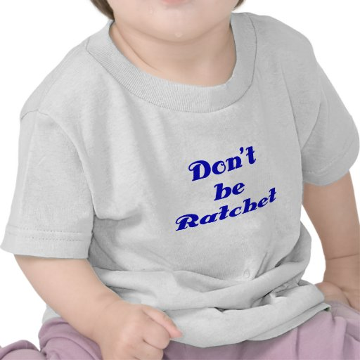 Dont be Ratchet Tees
