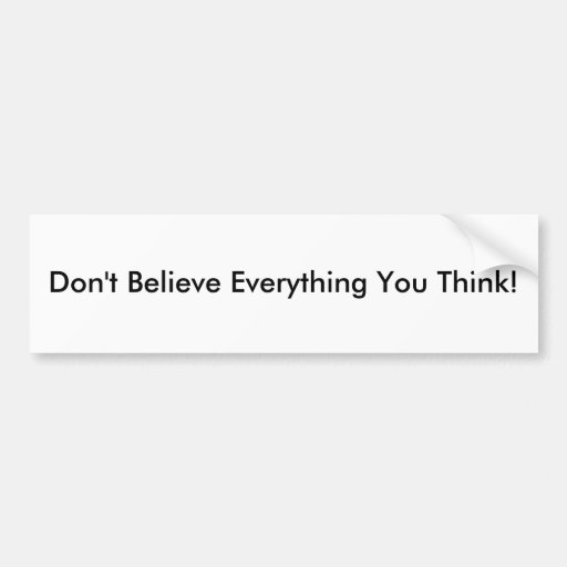 Don't Believe Everything You Think! Bumper Stickers
