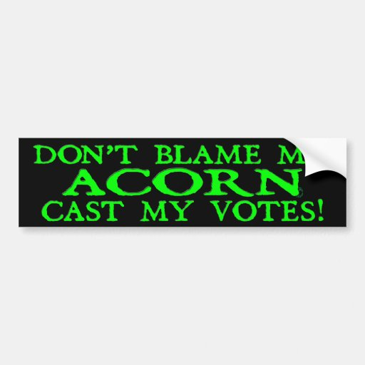 Dont Blame Me ACORN Cast My Votes! (Green) Bumper Stickers