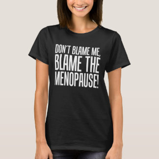Don't Blame Me, Blame the Menopause Period Mom T-Shirt