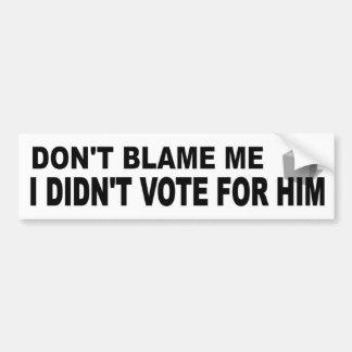 Don't Blame Me Didn't Vote For Him funny political Bumper Sticker