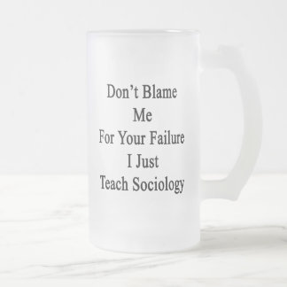 Don't Blame Me For Your Failure I Just Teach Socio 16 Oz Frosted Glass Beer Mug