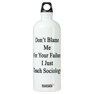 Don't Blame Me For Your Failure I Just Teach Socio SIGG Traveller 1.0L Water Bottle