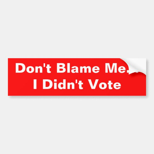 """Don't Blame Me... I Didn't Vote"" bumper sticker"