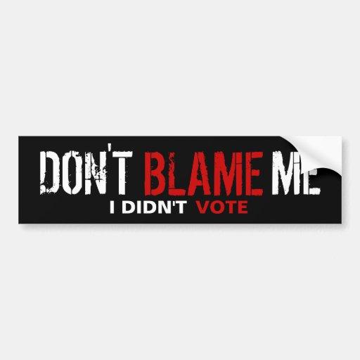 Don't Blame Me, I Didn't Vote Bumper Stickers