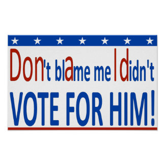 Don't blame me I didn't vote for him! Poster
