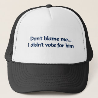 Don't blame me... I didn't vote for him Trucker Hat