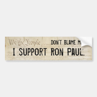 Don't blame me. I support Ron Paul. Bumper Sticker