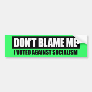 DONT BLAME ME - I VOTED AGAINST SOCIALISM BUMPER STICKER