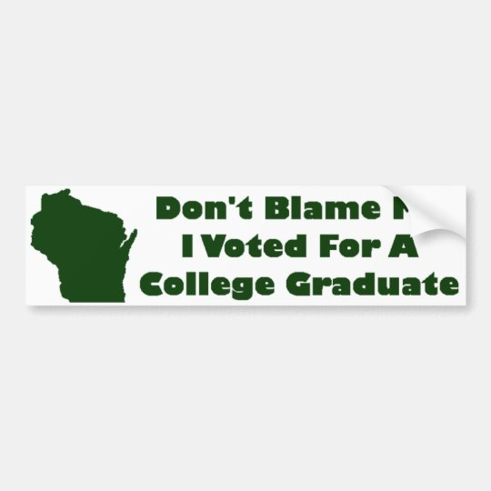 Don't Blame Me, I Voted For A College Graduate Bumper Sticker