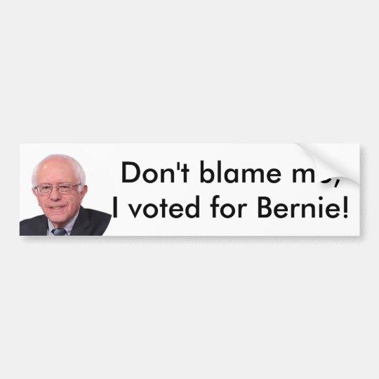 Don't blame me I voted for Bernie! bumper sticker