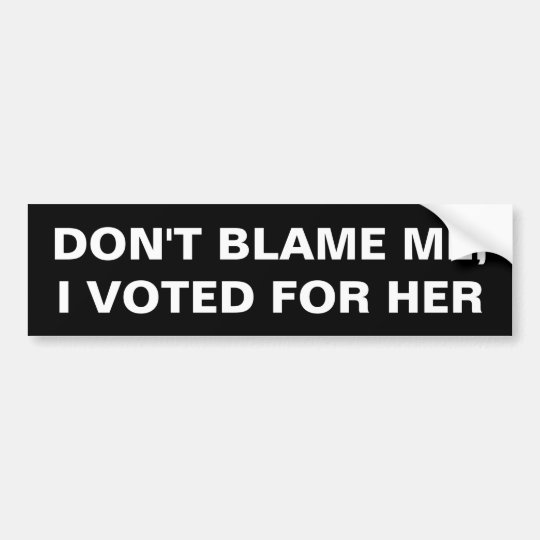 Don't Blame Me, I voted for Her Bumper Sticker