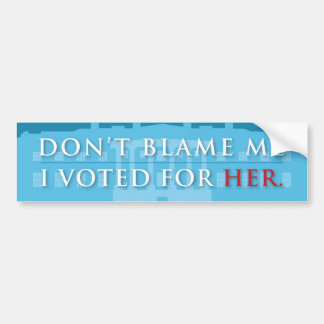 DON'T BLAME ME. I VOTED FOR HER. | Hillary Bumper Sticker