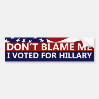 Don't Blame Me I Voted For Hillary Bumper Sticker