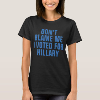 """DON'T BLAME ME I VOTED FOR HILLARY"" T-shirt"