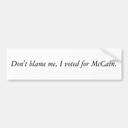 Don't blame me, I voted for McCain. Bumper Sticker