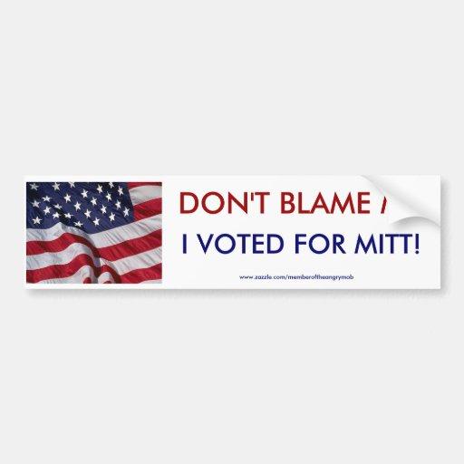 DONT BLAME ME. I VOTED FOR MITT BUMPER STICKER