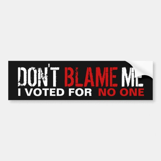 Don't Blame Me, I Voted for no one Bumper Stickers