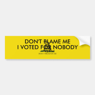 Don't blame me.  I voted for Nobody. Bumper Sticker