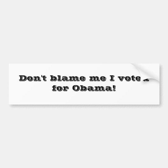 Don't blame me I voted for Obama! Bumper Sticker