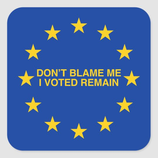Don't blame me, I voted for Remain Square