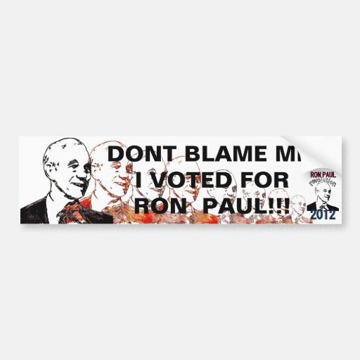 DONT BLAME ME,  I VOTED FOR RON PAUL !!! BUMPER STICKER