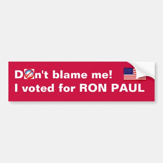 Don't blame me! I voted for Ron Paul Bumper Sticker