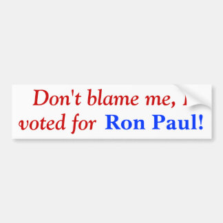 Don't blame me, I voted for Ron Paul! Bumper Sticker