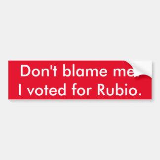 Don't blame me! I voted for Rubio. Bumper Sticker