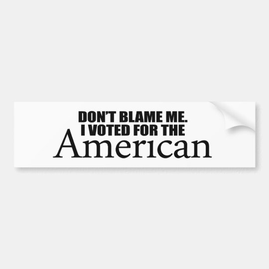 Don't blame me I voted for the American Bumper Sticker