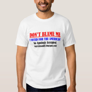 Don't Blame Me, I Voted for the American T Shirt