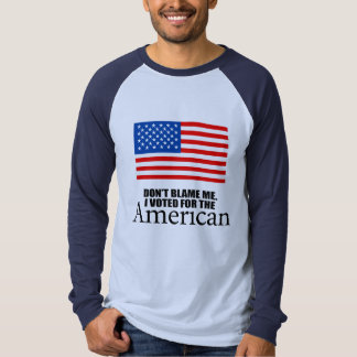 Don't blame me I voted for the American T-shirts