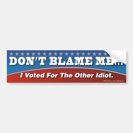 Don't Blame Me I Voted For The Other Idiot Sticker