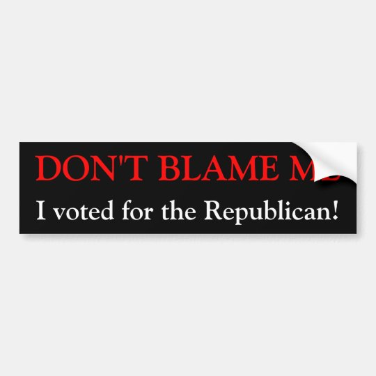 DON'T BLAME ME, I voted for the Republican! Bumper Sticker