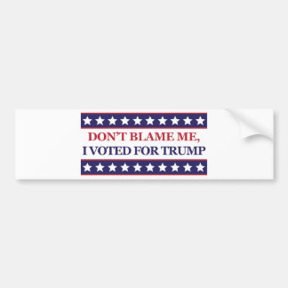 Don't blame me I voted for Trump Bumper Sticker